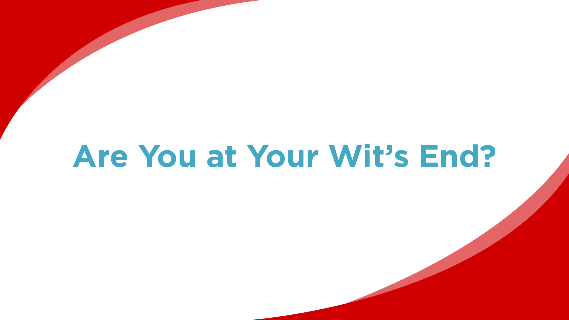 Are You at Your Wit's End?